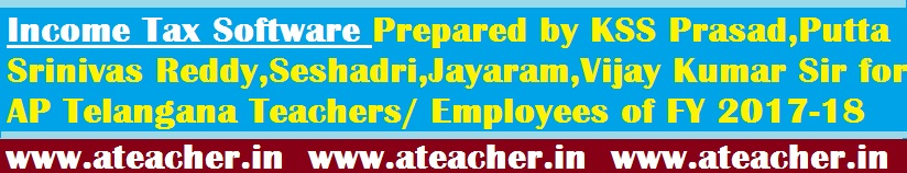 Income Tax Software Prepared by KSS Prasad,Putta Srinivas Reddy,Seshadri,Jayaram,Vijay Kumar Sir for AP Telangana Teachers/ Employees of FY 2017-18 (AY 2018-19)