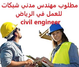 للعمل كمهندس أول شبكات لدى شركة دبليو في الرياض  المؤهل العلمي : بكالوريوس هندسة مدنية  الخبرة : ثلاث سنوات على الأقل من العمل في مجال تصميم الشبكات  الراتب :  يتم تحديده بعد المقابلة