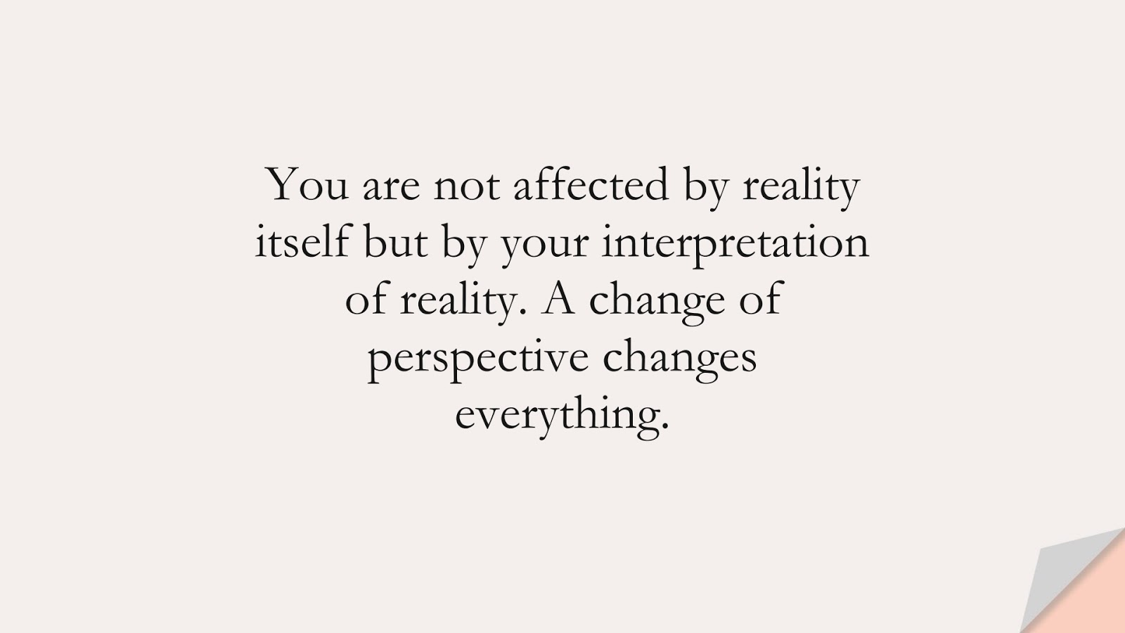 You are not affected by reality itself but by your interpretation of reality. A change of perspective changes everything.FALSE