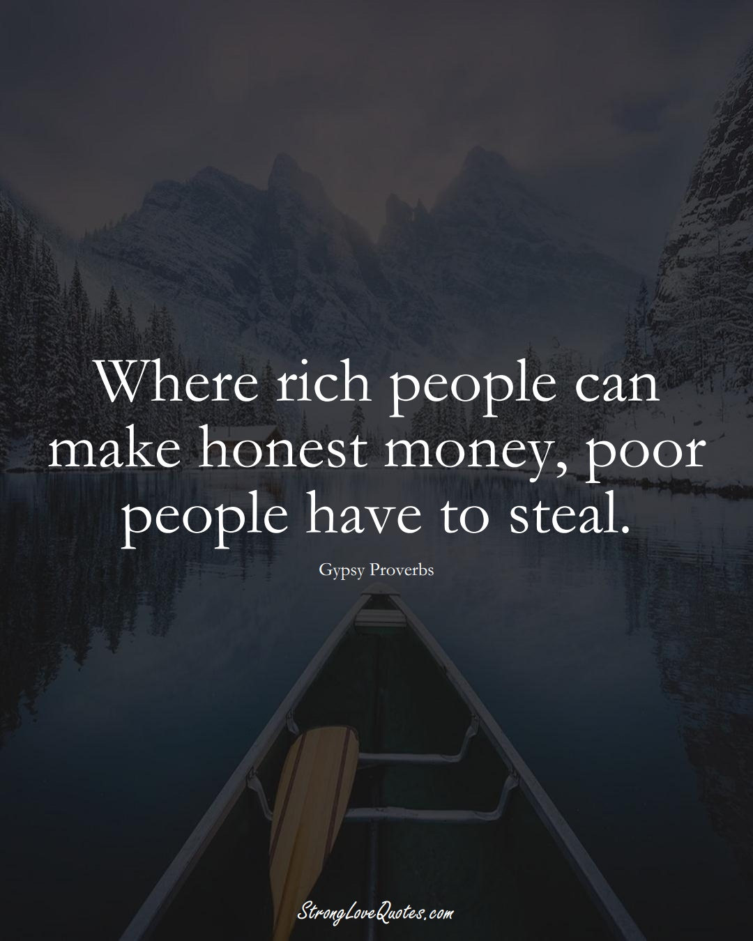 Where rich people can make honest money, poor people have to steal. (Gypsy Sayings);  #aVarietyofCulturesSayings