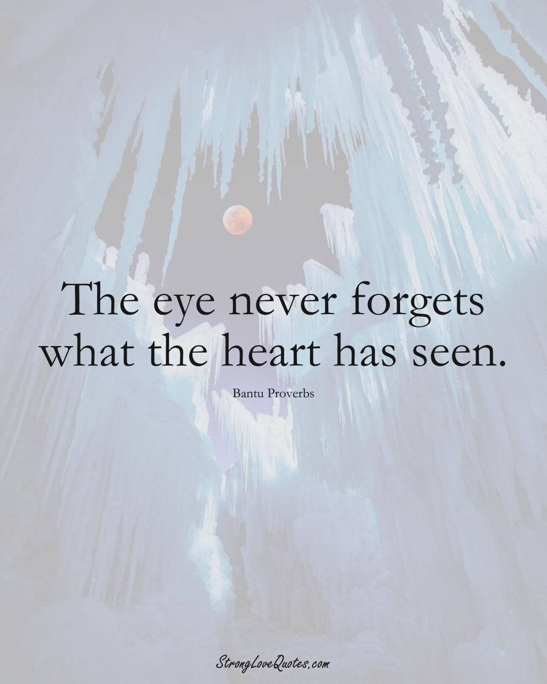 The eye never forgets what the heart has seen. (Bantu Sayings);  #aVarietyofCulturesSayings