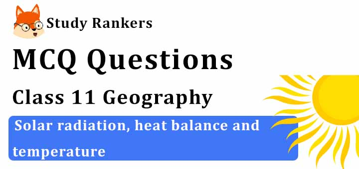 MCQ Questions for Class 11 Geography: Ch 9 Solar radiation, heat balance and temperature