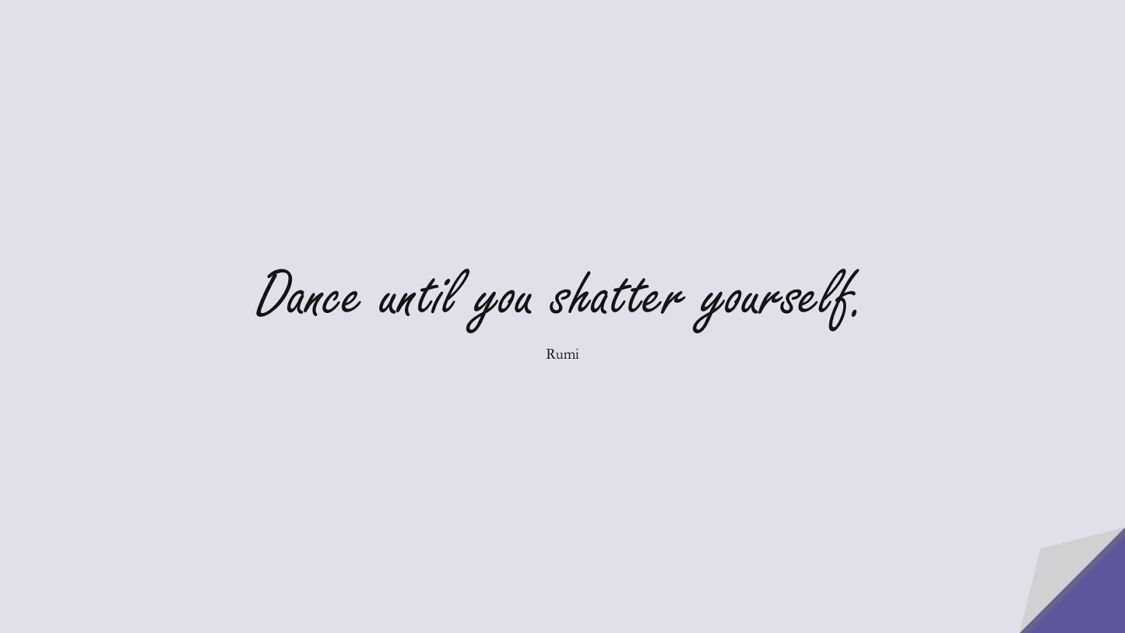 Dance until you shatter yourself. (Rumi);  #RumiQuotes