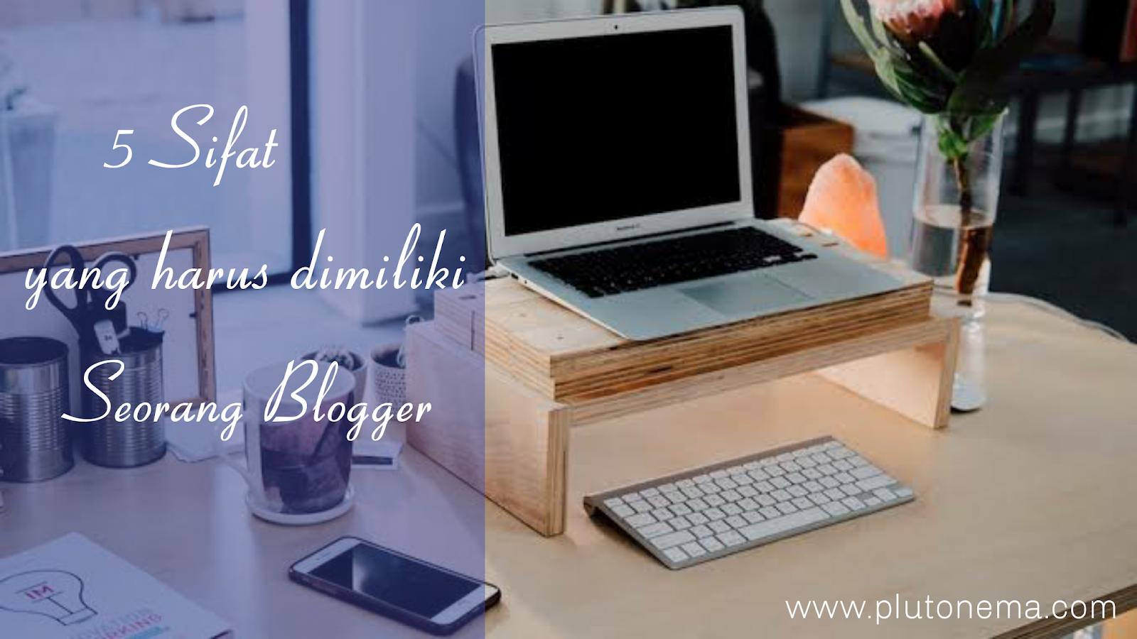 5 sifat yang harus dimiliki oleh seorang blogger, 5 sifat yang harus diterapkan bagi blogger pemula, tips ngeblog, cara menjadi seorang blogger sukses, bagaimana menjadi seorang blogger sukses,