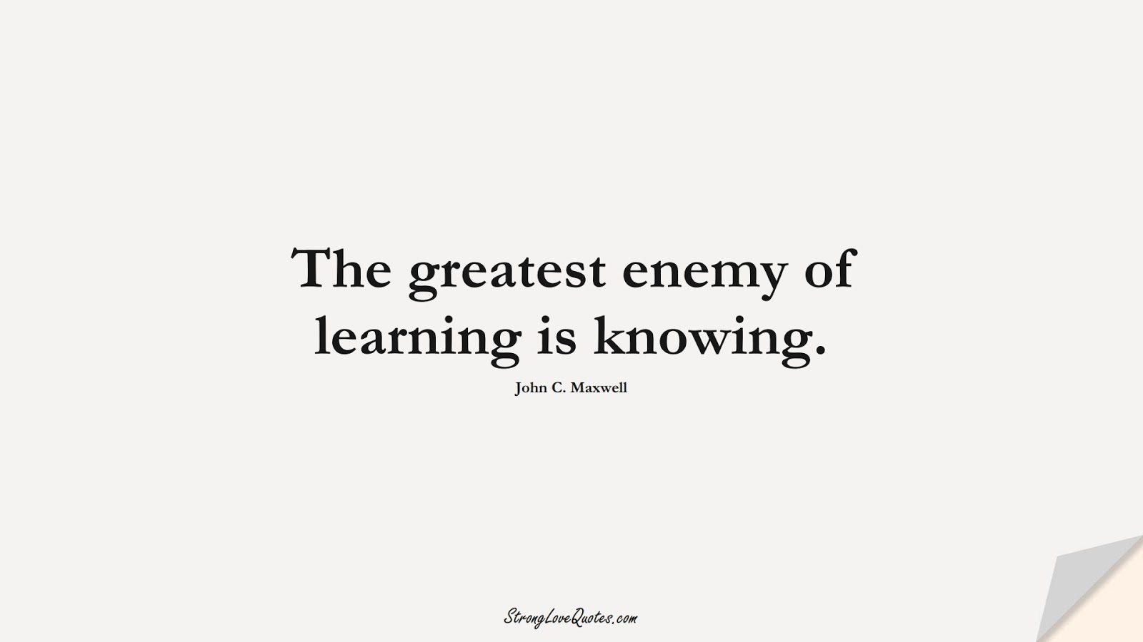 The greatest enemy of learning is knowing. (John C. Maxwell);  #LearningQuotes
