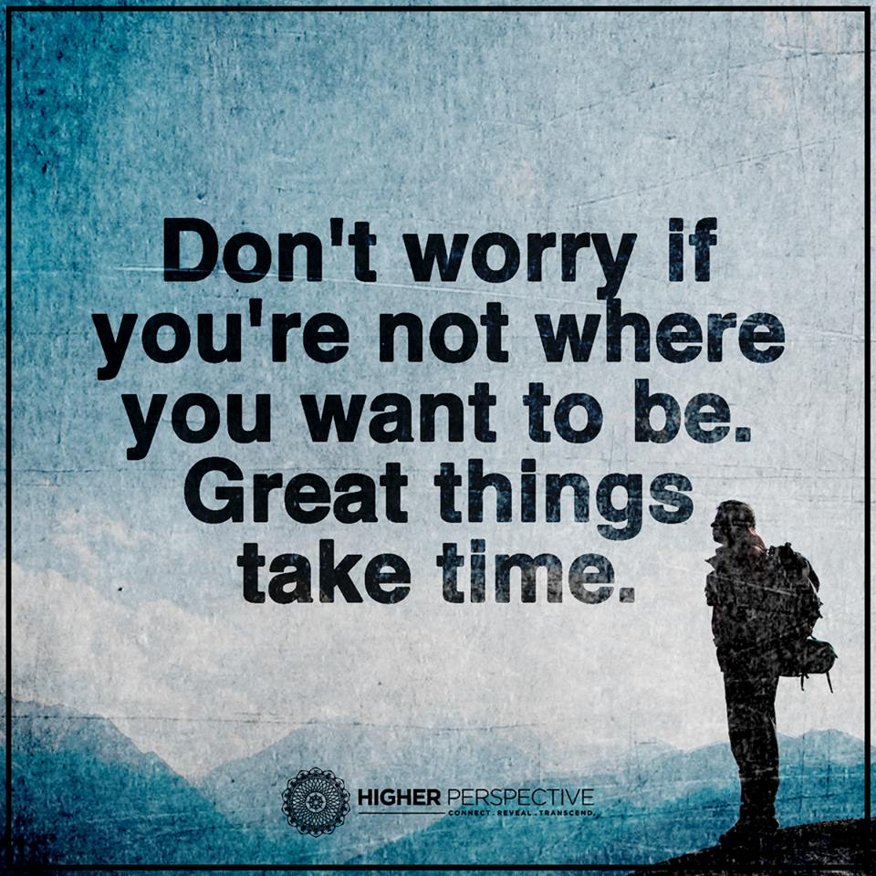 Don't Worry If You Are Not Where You Want To Be. Great