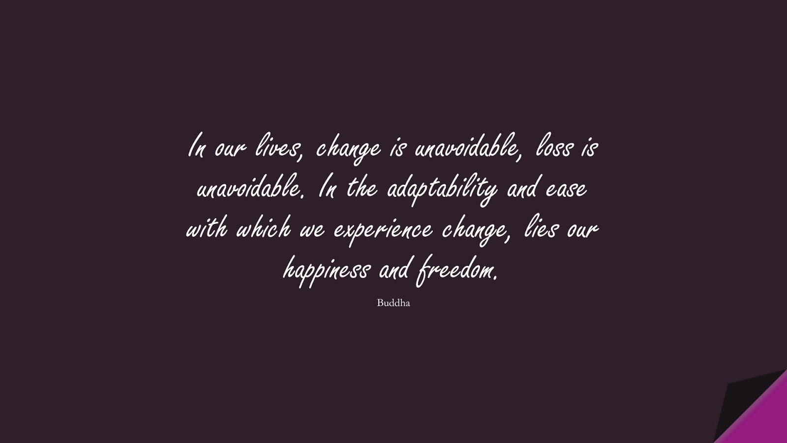 In our lives, change is unavoidable, loss is unavoidable. In the adaptability and ease with which we experience change, lies our happiness and freedom. (Buddha);  #HappinessQuotes