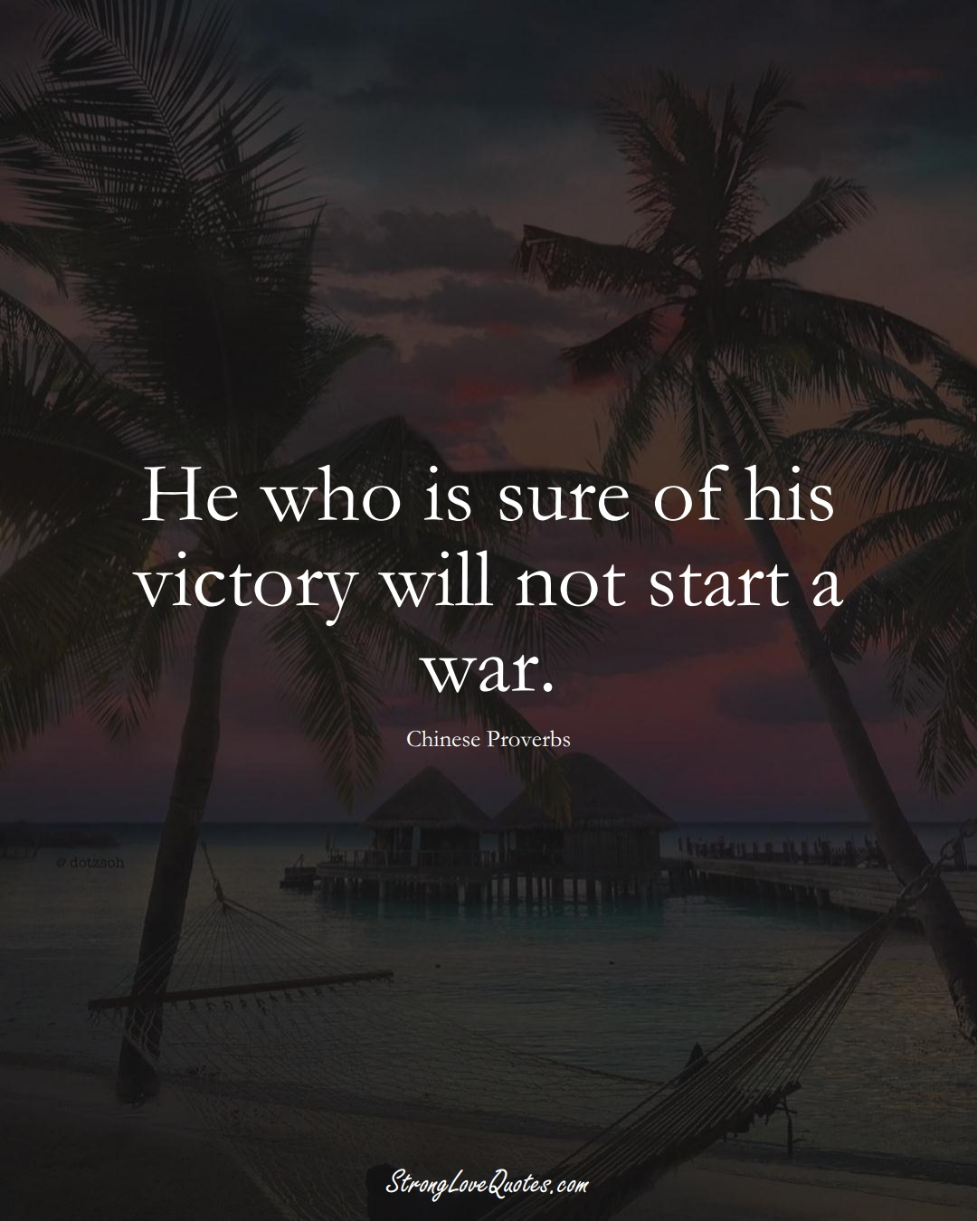 He who is sure of his victory will not start a war. (Chinese Sayings);  #AsianSayings