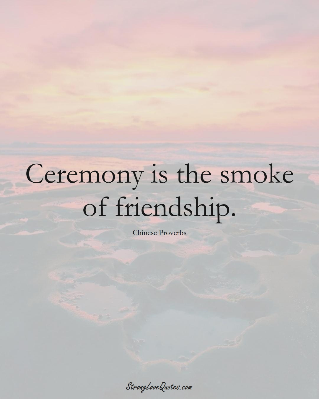 Ceremony is the smoke of friendship. (Chinese Sayings);  #AsianSayings