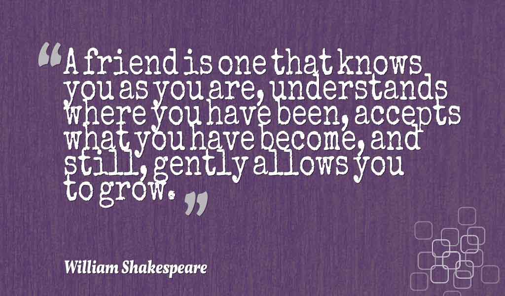 "Inspiring Friendship Quotes, ""A friend is one that knows you as you are, understands where you have been, accepts what you have become, and still, gently allows you to grow."" ― William Shakespeare quotes about friendship"