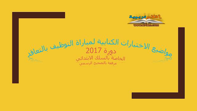 جميع مواضيع الاختبارات الكتابية لمباراة التوظيف بالتعاقد في التعليم دورة 2017 الخاصة بسلك الابتدائي مرفقة بالتصحيح الرسمي