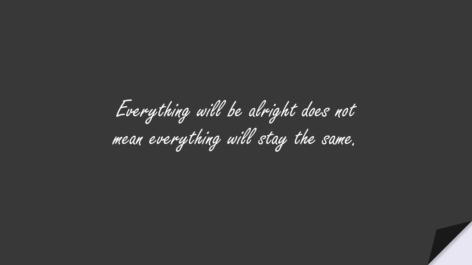 Everything will be alright does not mean everything will stay the same.FALSE