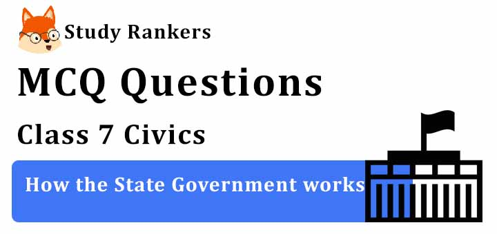 MCQ Questions for Class 7 Civics: Ch 3 How the State Government works