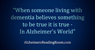 """When someone living with dementia believes something to be true it is true in Alzheimer's World""."