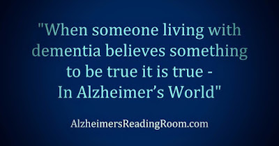 When someone living with dementia believes something to be true it is true
