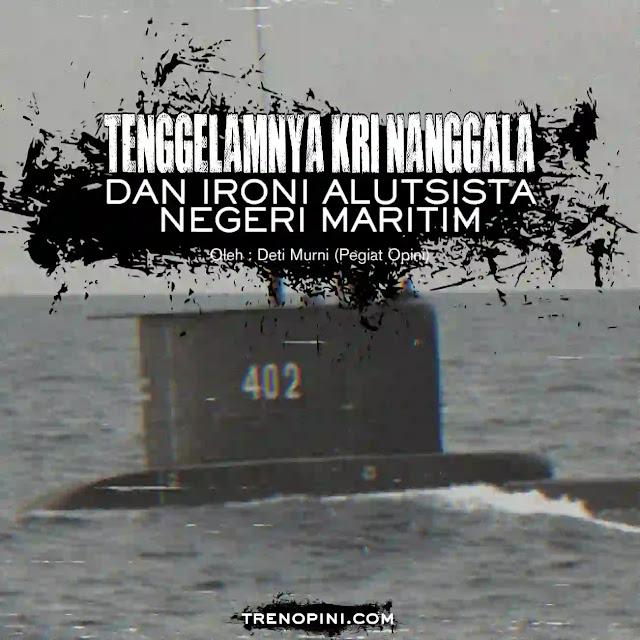 Tenggelamya KRI Nanggala mengingatkan publik bahwa negeri maritim ini tidak serius dalam menangani dan mengantisipasi bidang pertahanan keamanan kelautan. Semestinya Negara Maritim seperti Indonesia memiliki Armada kelautan yang canggih dan pelaut-pelaut yang handal. Karena negeri ini terdiri dari gugusan pulau-pulau. Sudah seharusnya keamanan kelautan menjadi prioritas utama.