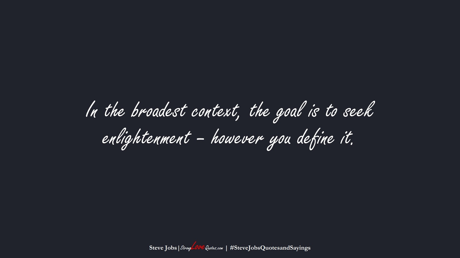 In the broadest context, the goal is to seek enlightenment – however you define it. (Steve Jobs);  #SteveJobsQuotesandSayings