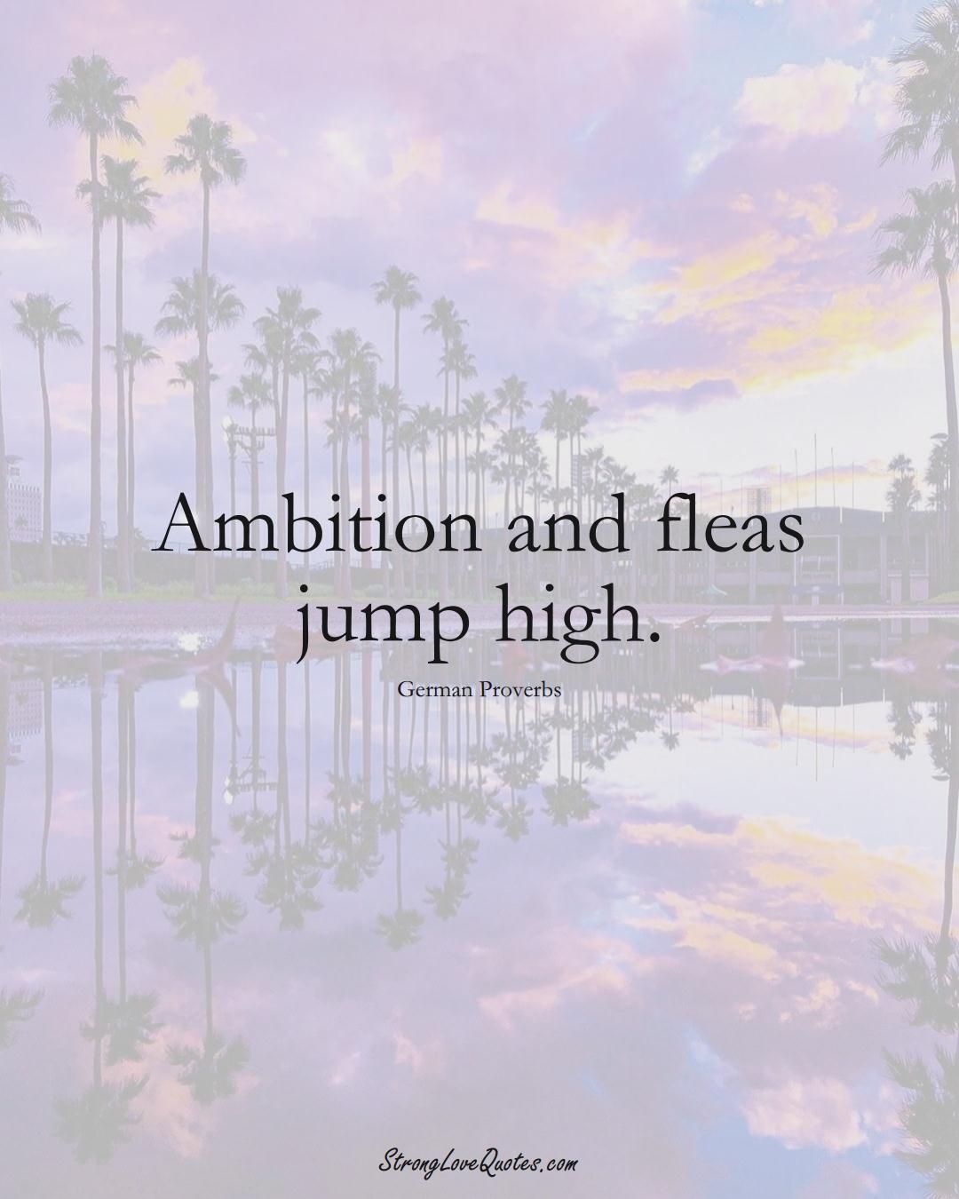 Ambition and fleas jump high. (German Sayings);  #EuropeanSayings