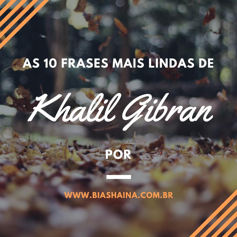 Cantinho Beatriz Shaina As 10 Frases Mais Lindas De Khalil