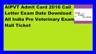 AIPVT Admit Card 2016 Call Letter Exam Date Download All India Pre Veterinary Exam Hall Ticket