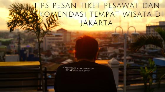 Tips Pesan Tiket Pesawat dan Rekomendasi Tempat Wisata di Jakarta