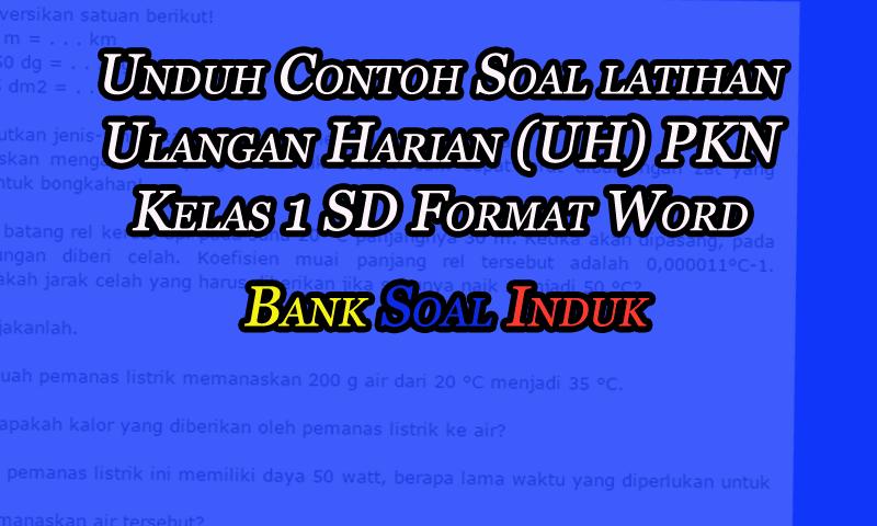 Unduh Contoh Soal latihan Ulangan Harian (UH) PKN Kelas 1 SD Format Word