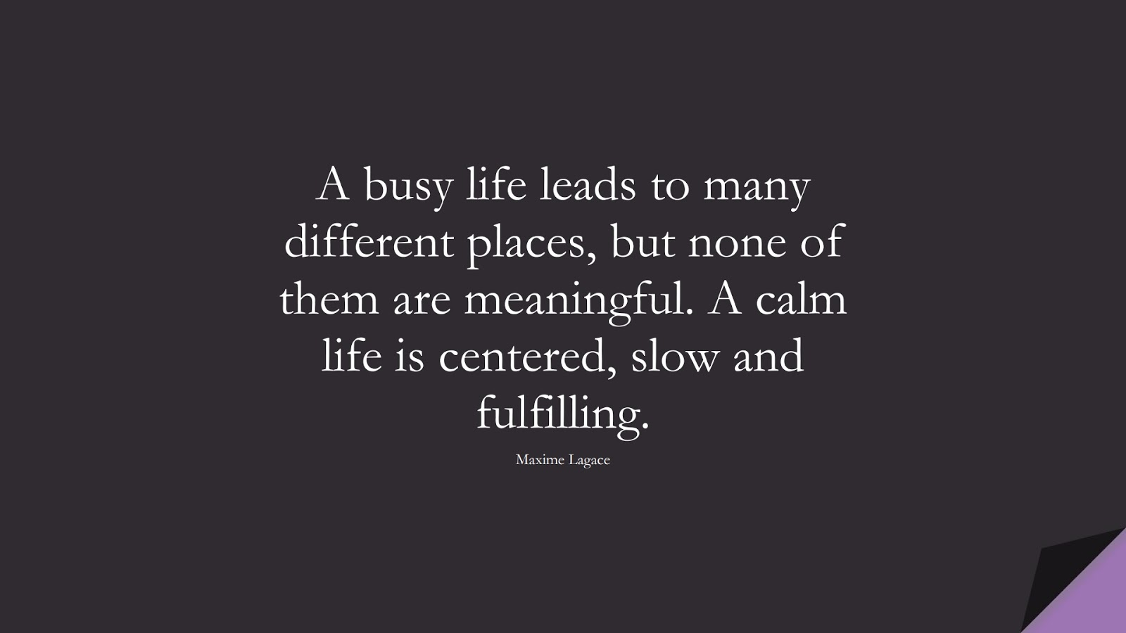 A busy life leads to many different places, but none of them are meaningful. A calm life is centered, slow and fulfilling. (Maxime Lagace);  #CalmQuotes