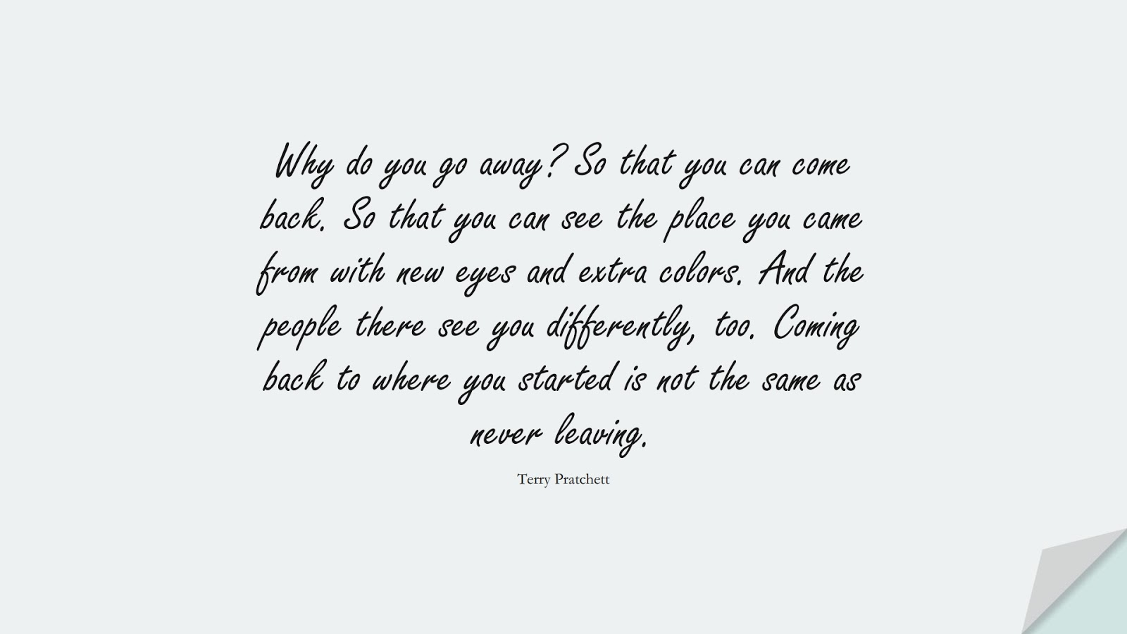 Why do you go away? So that you can come back. So that you can see the place you came from with new eyes and extra colors. And the people there see you differently, too. Coming back to where you started is not the same as never leaving. (Terry Pratchett);  #ChangeQuotes