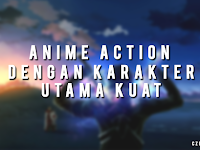 Rekomendasi Anime Action dengan Karakter Utama Overpowered
