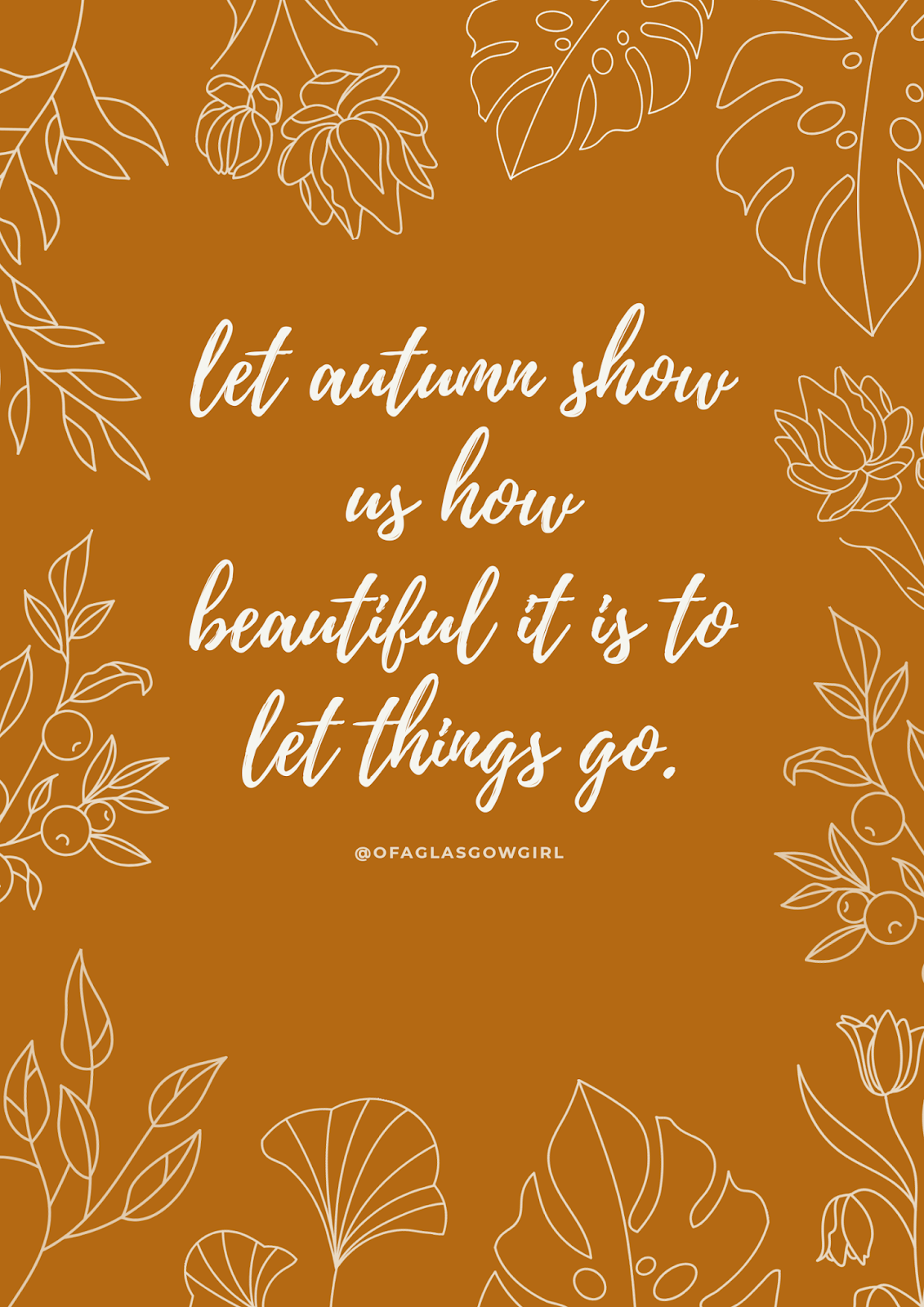 "Free Autumn quote printable that says ""Let autumn show us how beautiful it is to let things go""  on a burnt organge background with white flower outlines surrounding it."