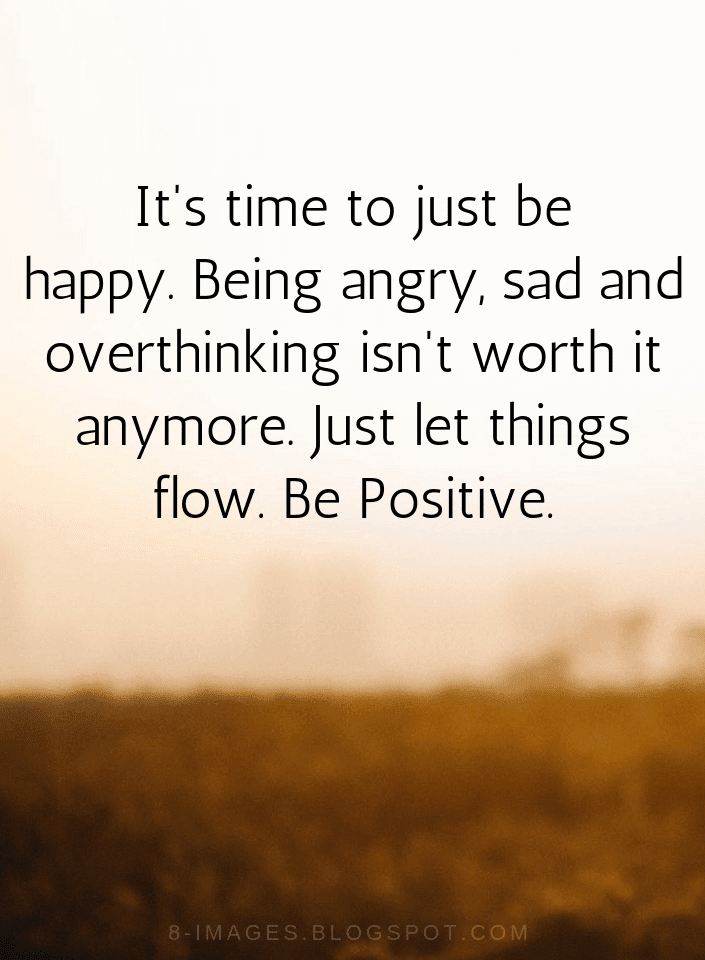 Quotes It's Time To Just Be Happy Being Angry Sad And Overthinking Classy Happy Positive Quotes