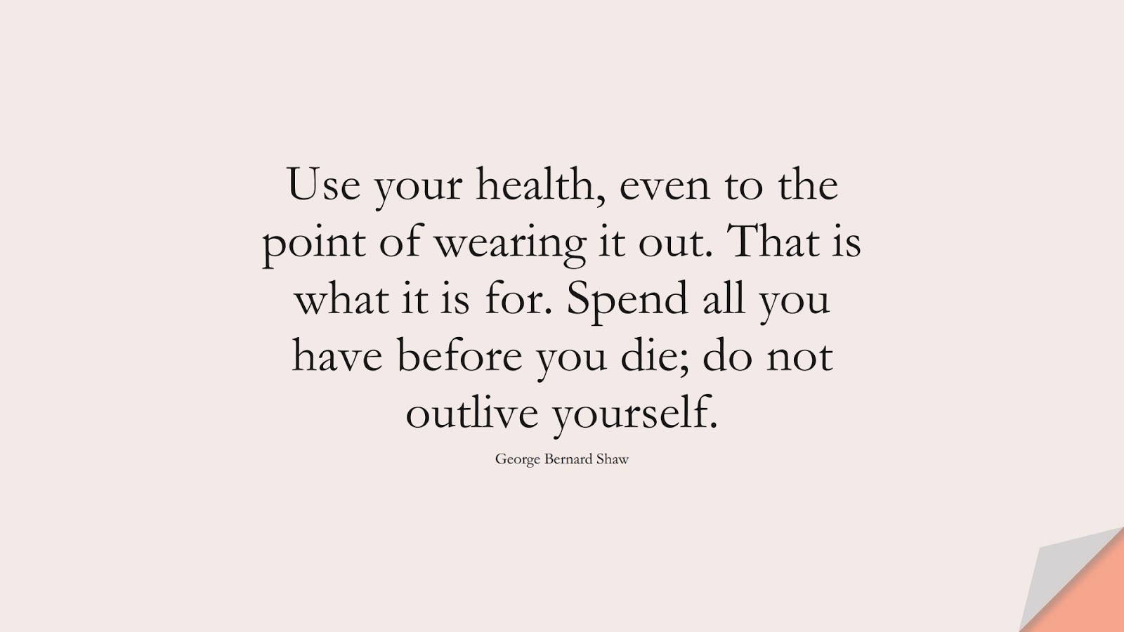Use your health, even to the point of wearing it out. That is what it is for. Spend all you have before you die; do not outlive yourself. (George Bernard Shaw);  #HealthQuotes