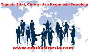 Tujuan,Hakikat,Sifat, Ciri-ciri dan Kegunaan Sosiologi Beserta Penjelasannya Terlengkap