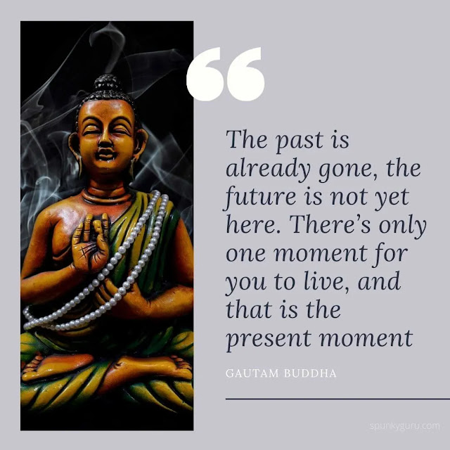 The past is already gone, the future is not yet here. There's only one moment for you to live, and that is the present moment