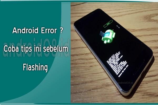 Sebelum Memutuskan Melakukan Flash Ulang Android Coba Tips Berikut Ini