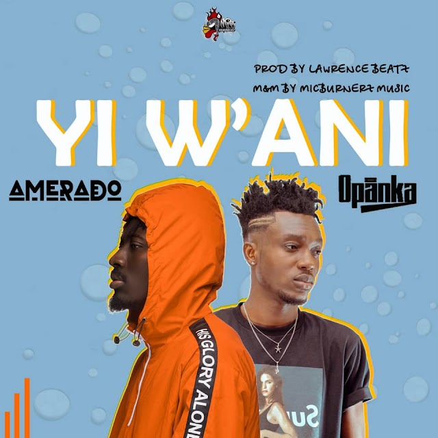 MUSIC: Amerado - Yi Wani feat. Opanka (Prod by Lawrence Beatz)