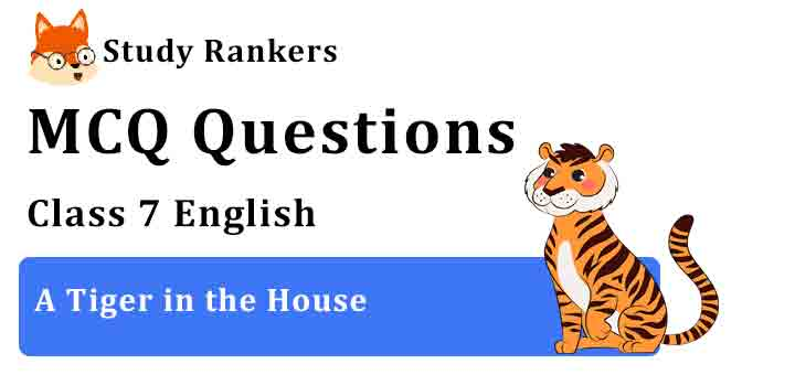 MCQ Questions for Class 7 English Chapter 9 A Tiger in the House An Alien Hand
