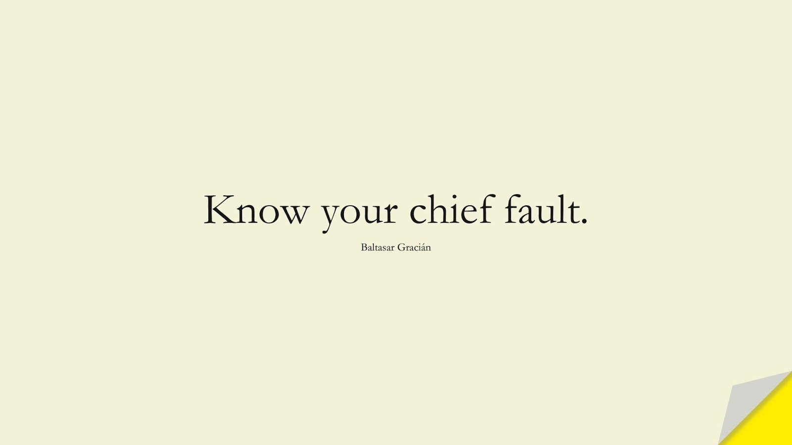 Know your chief fault. (Baltasar Gracián);  #LoveYourselfQuotes