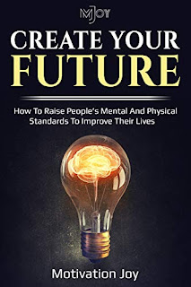 CREATE YOUR FUTURE: HOW TO RAISE PEOPLE'S MENTAL AND PHYSICAL STANDARDS TO IMPROVE THEIR LIVES
