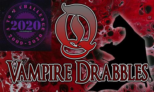 Tasha's Thinkings - Vampire Drabbles - AtoZChallenge 2020 - Q