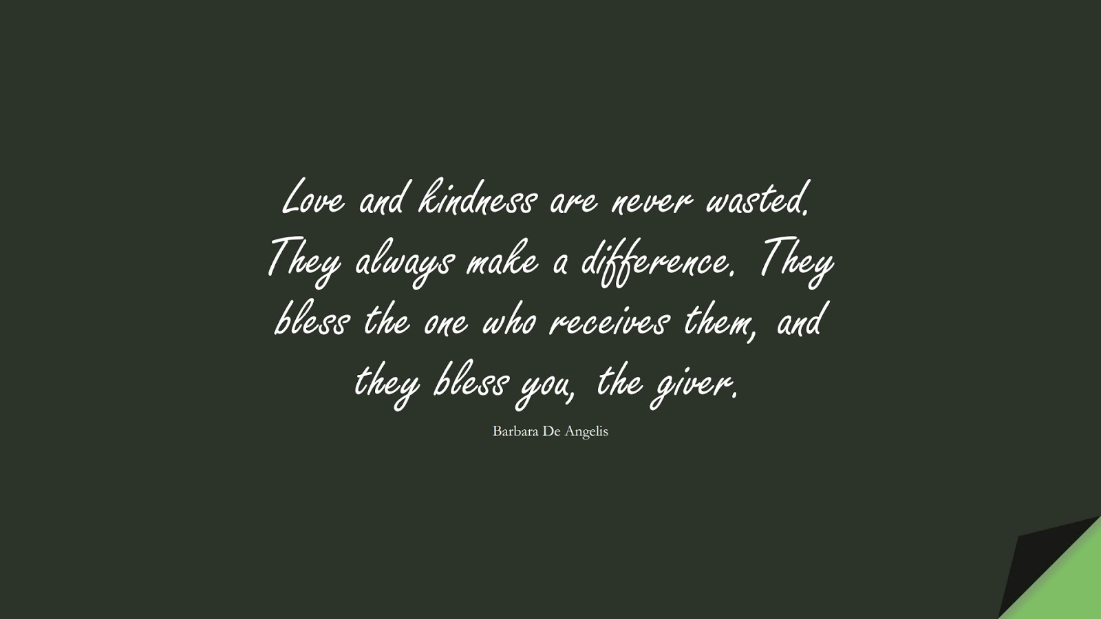 Love and kindness are never wasted. They always make a difference. They bless the one who receives them, and they bless you, the giver. (Barbara De Angelis);  #LoveQuotes