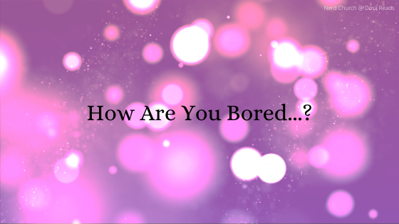 How Are You Bored...?