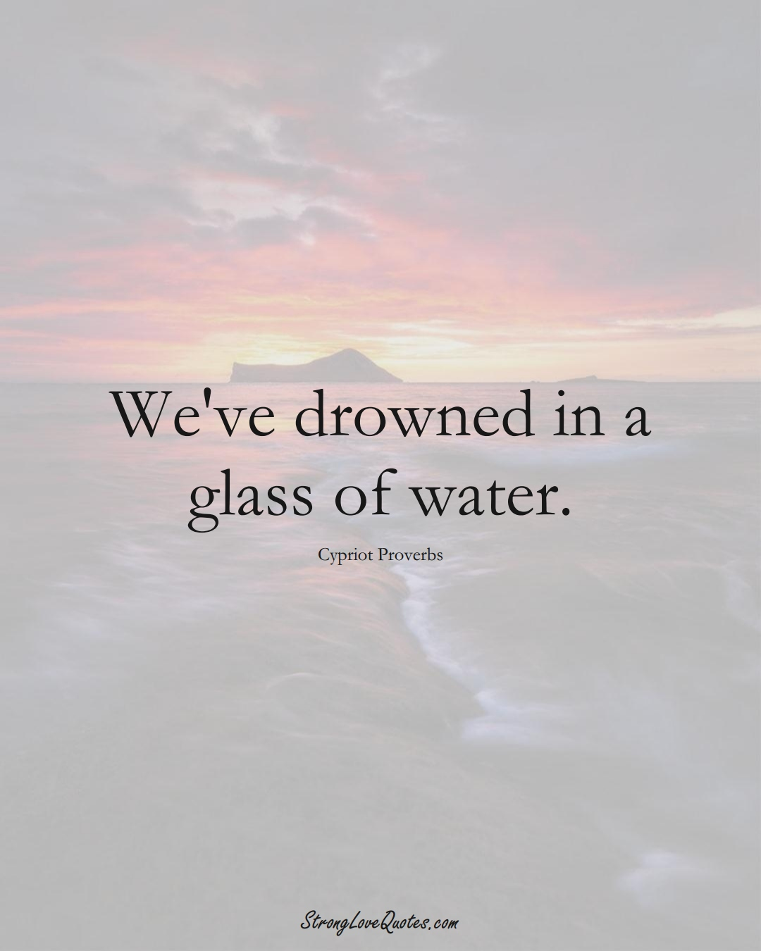 We've drowned in a glass of water. (Cypriot Sayings);  #MiddleEasternSayings