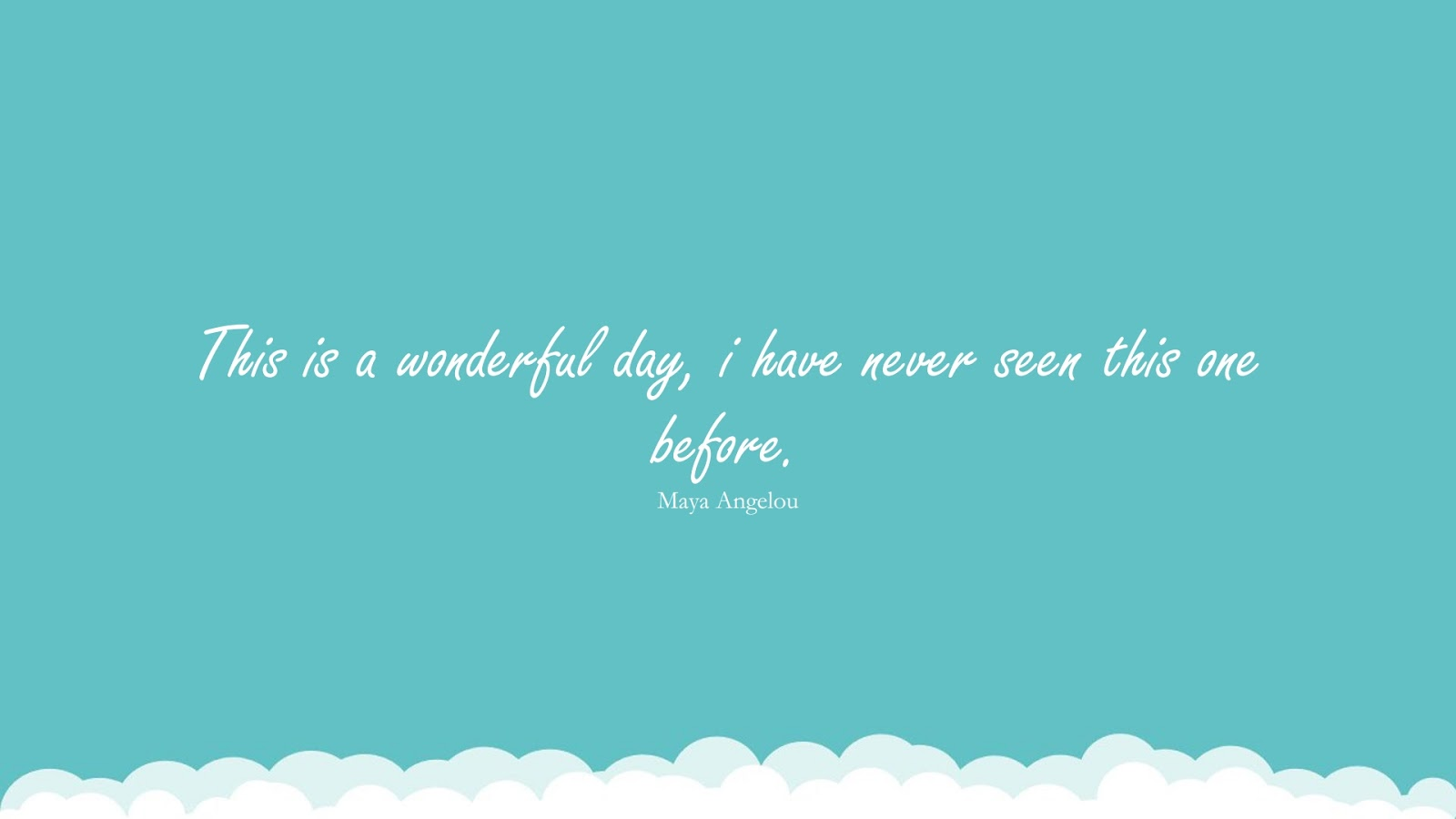 This is a wonderful day, i have never seen this one before. (Maya Angelou);  #MayaAngelouQuotesandSayings