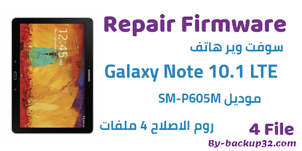 سوفت وير هاتف Galaxy Note 10.1 LTE موديل SM-P605M روم الاصلاح 4 ملفات تحميل مباشر