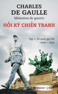 Hồi Ký Chiến Tranh Tập 1: Tổ Quốc Gọi Tên 1940 - 1942 - Charles De Gaulle