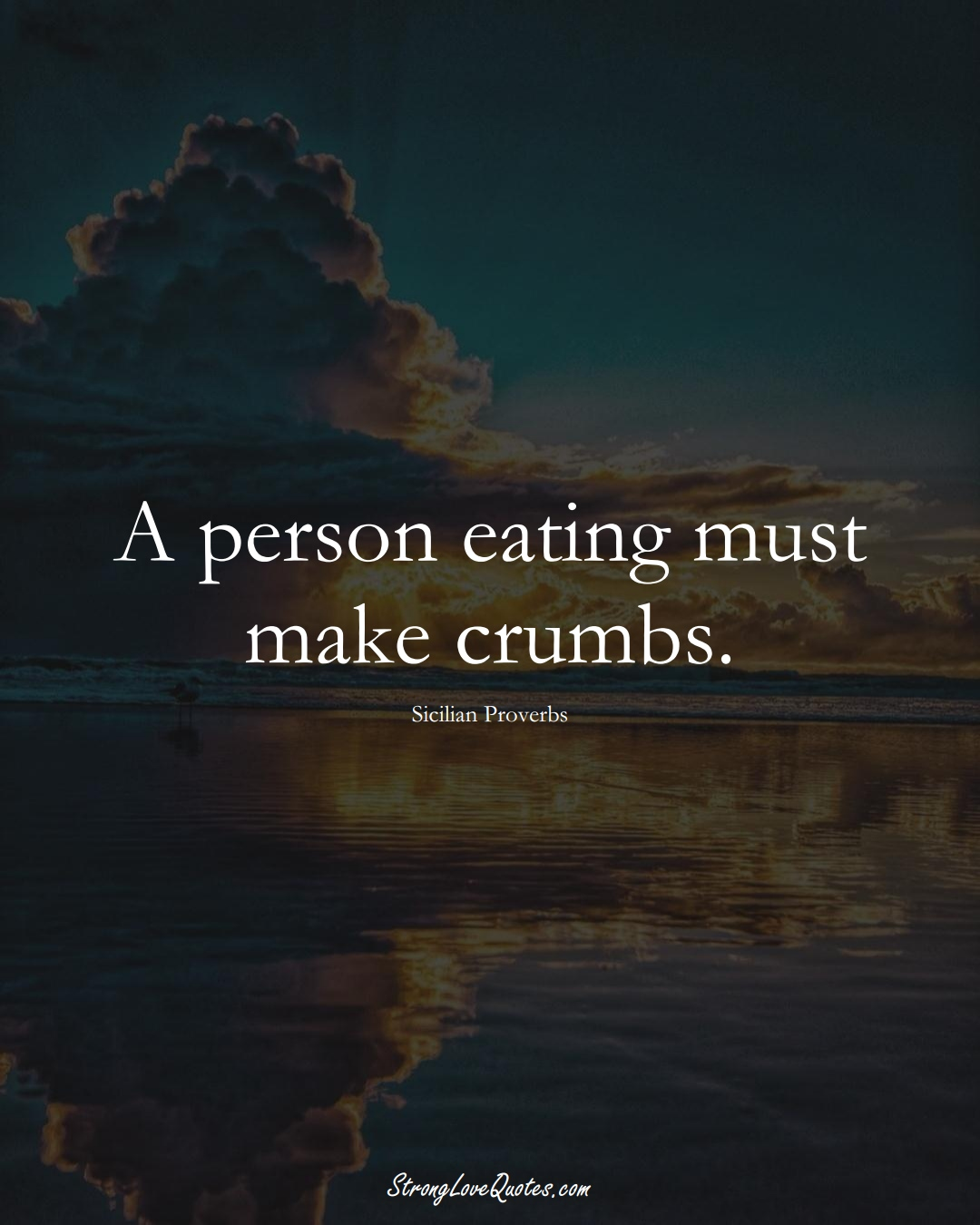 A person eating must make crumbs. (Sicilian Sayings);  #EuropeanSayings