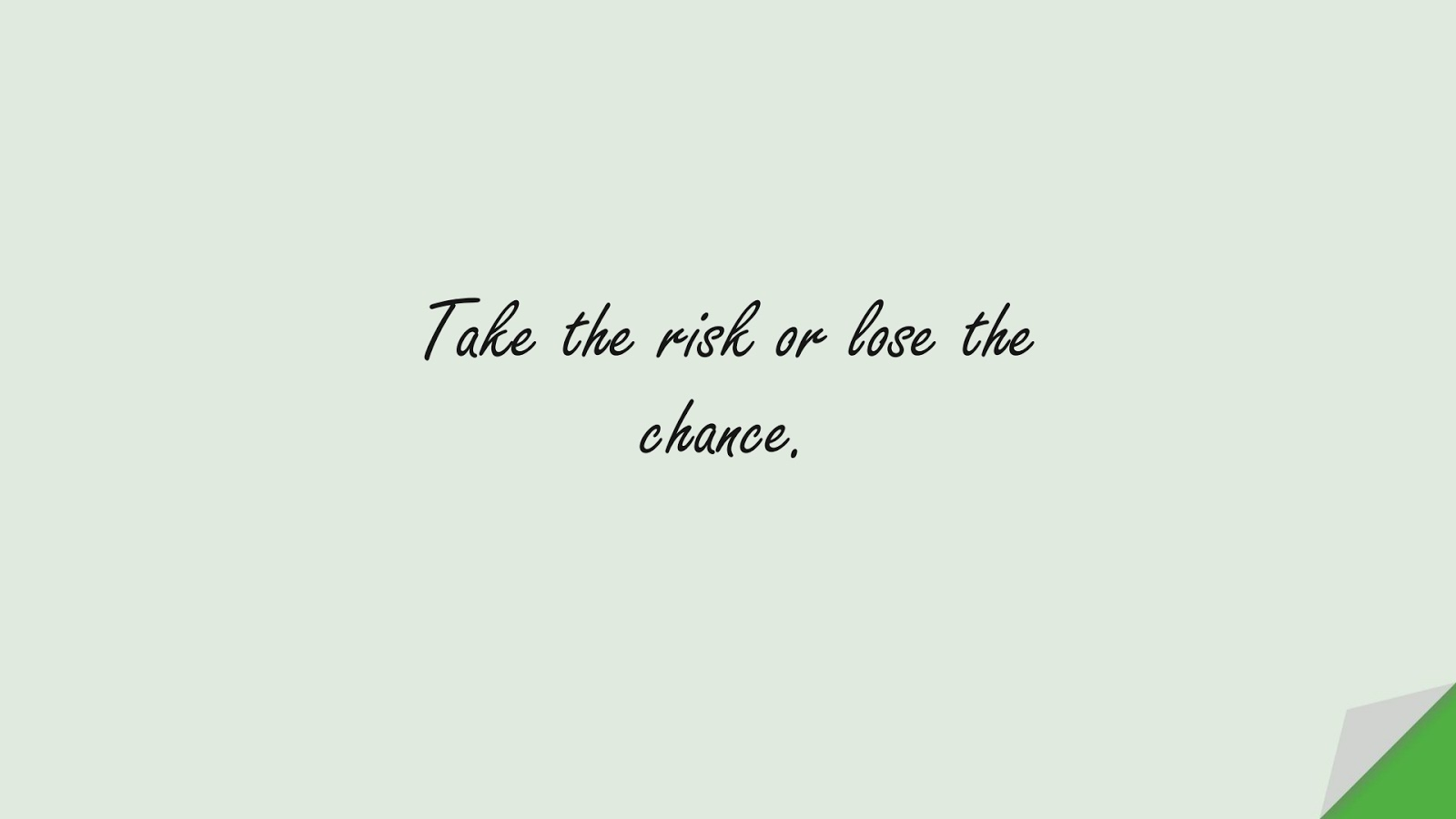 Take the risk or lose the chance.FALSE