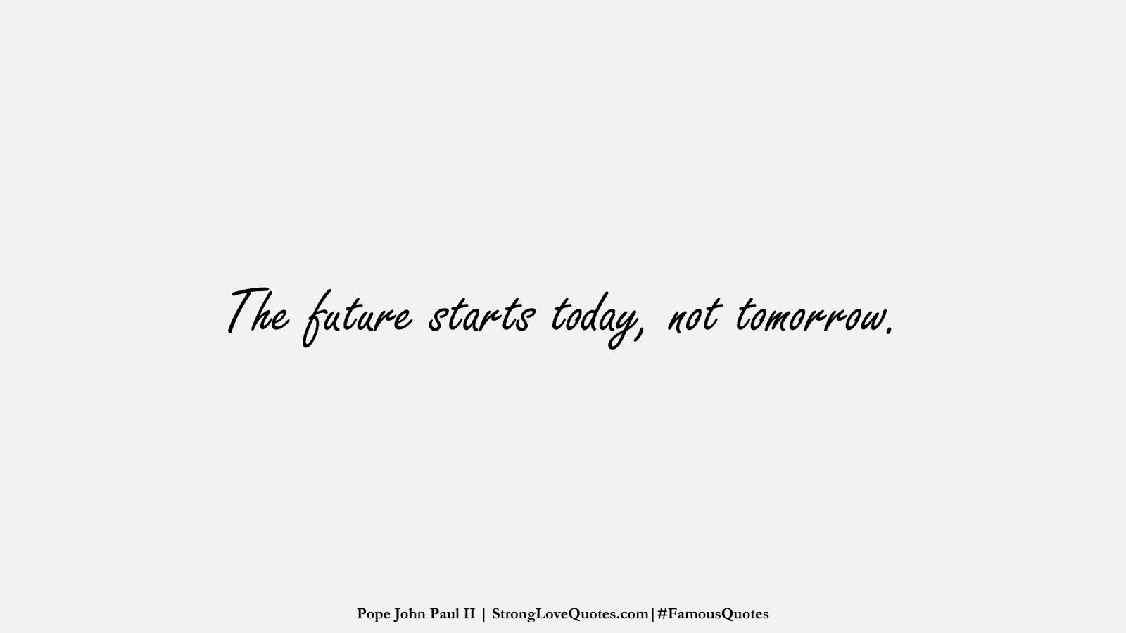 The future starts today, not tomorrow. (Pope John Paul II);  #FamousQuotes