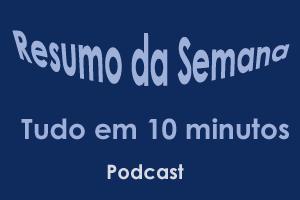 Podcast: resumo da semana em 10 minutos